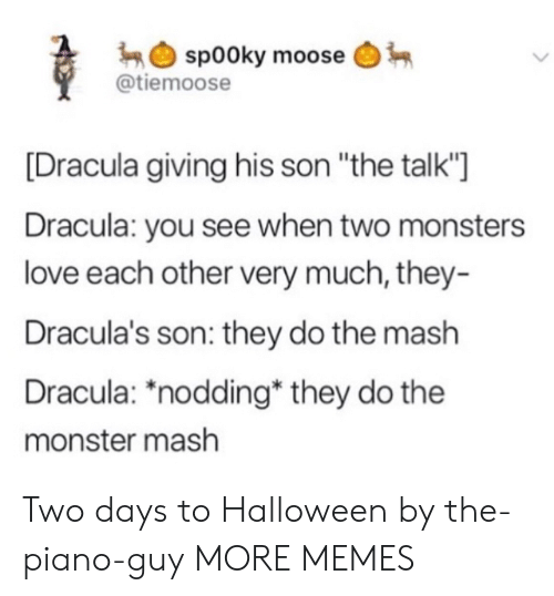 "Dracula: sp00ky moose  @tiemoose  Dracula giving his son ""the talk'""]  Dracula: you see when two monsters  love each other very much, they-  Dracula's son: they do the mash  Dracula: *nodding* they do the  monster mash Two days to Halloween by the-piano-guy MORE MEMES"