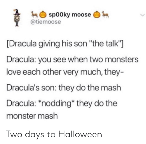 "Dracula: sp00ky moose  @tiemoose  Dracula giving his son ""the talk'""]  Dracula: you see when two monsters  love each other very much, they-  Dracula's son: they do the mash  Dracula: *nodding* they do the  monster mash Two days to Halloween"