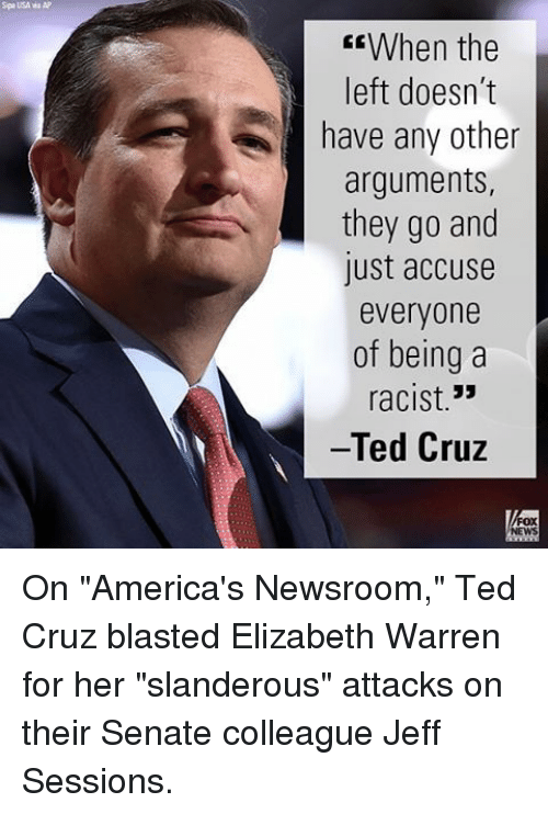 """Senations: Spa USA wa AP  CEWhen the  left doesn't  have any other  arguments,  they go and  lust accuse  everyone  of being a  33  racist  Ted Cruz On """"America's Newsroom,"""" Ted Cruz blasted Elizabeth Warren for her """"slanderous"""" attacks on their Senate colleague Jeff Sessions."""