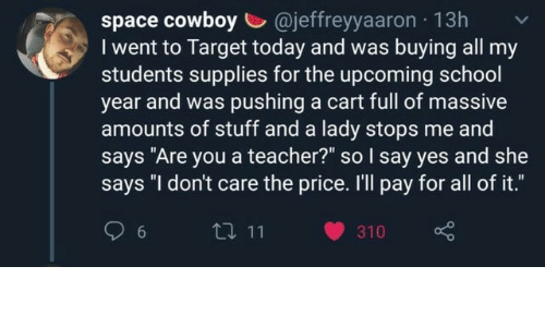 """say yes: space cowboy @jeffreyyaaron 13h  I went to Target today and was buying all my  students supplies for the upcoming school  year and was pushing a cart full of massive  amounts of stuff and a lady stops me and  says """"Are you a teacher?"""" so I say yes and she  says """"I don't care the price. I'll pay for all of it.""""  t 11  6  310"""
