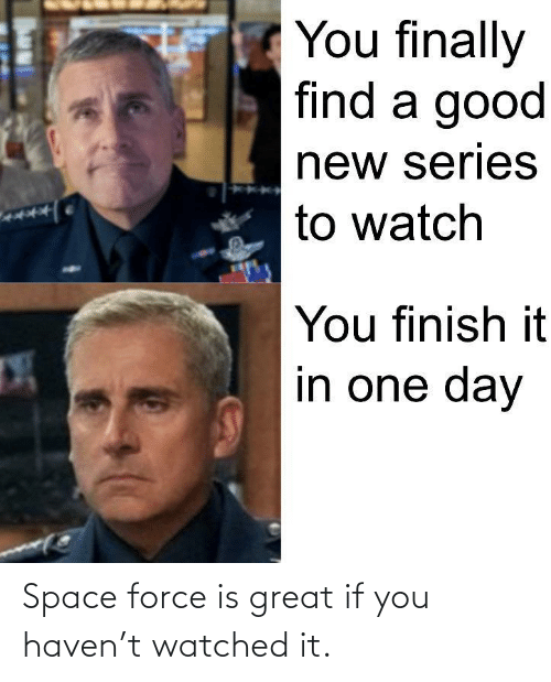haven: Space force is great if you haven't watched it.