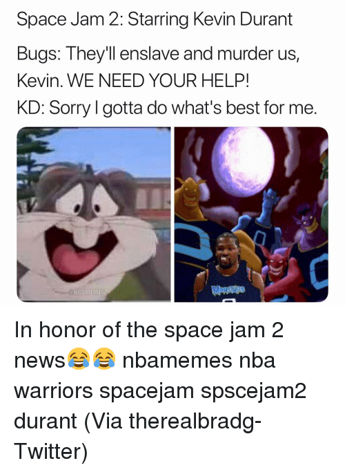 Basketball, Kevin Durant, and Nba: Space Jam 2: Starring Kevin Durant  Bugs: Theyll enslave  Kevin. WE NEED YOUR HELP!  KD: Sorry l gotta do what's best for me.  and murder us,  N BANI EMES In honor of the space jam 2 news😂😂 nbamemes nba warriors spacejam spscejam2 durant (Via therealbradg-Twitter)
