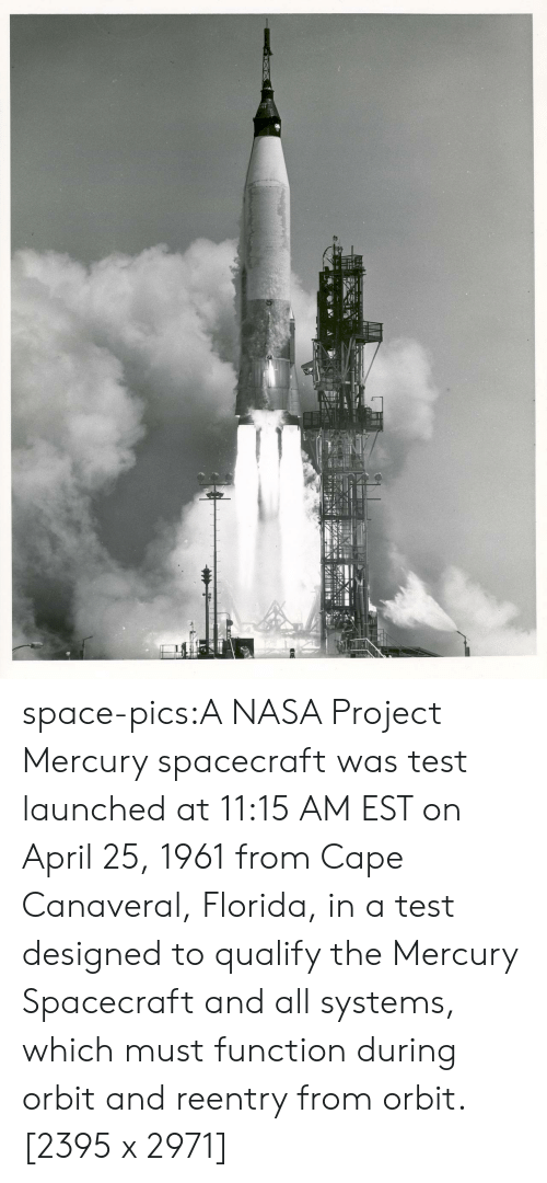 April: space-pics:A NASA Project Mercury spacecraft was test launched at 11:15 AM EST on April 25, 1961 from Cape Canaveral, Florida, in a test designed to qualify the Mercury Spacecraft and all systems, which must function during orbit and reentry from orbit. [2395 x 2971]