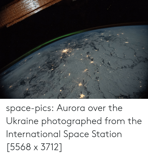 space station: space-pics:  Aurora over the Ukraine photographed from the International Space Station [5568 x 3712]