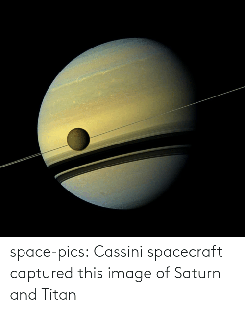 pics: space-pics:  Cassini spacecraft captured this image of Saturn and Titan