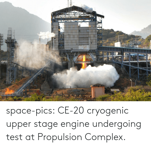Complex, Tumblr, and Blog: space-pics:  CE-20 cryogenic upper stage engine undergoing test at Propulsion Complex.