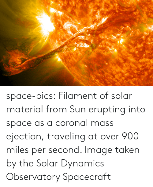 Second: space-pics:  Filament of solar material from Sun erupting into space as a coronal mass ejection, traveling at over 900 miles per second. Image taken by the Solar Dynamics Observatory Spacecraft