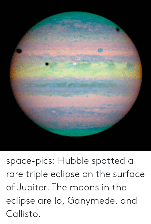 Eclipse: space-pics:  Hubble spotted a rare triple eclipse on the surface of Jupiter. The moons in the eclipse are Io, Ganymede, and Callisto.