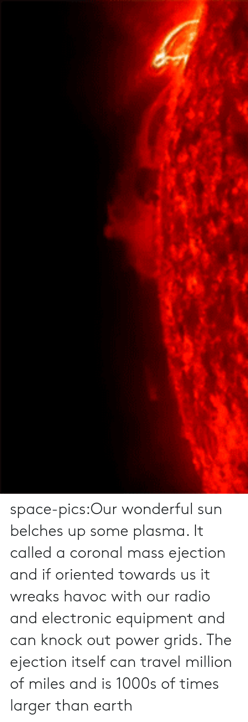 Equipment: space-pics:Our wonderful sun belches up some plasma. It called a coronal mass ejection and if oriented towards us it wreaks havoc with our radio and electronic equipment and can knock out power grids. The ejection itself can travel million of miles and is 1000s of times larger than earth