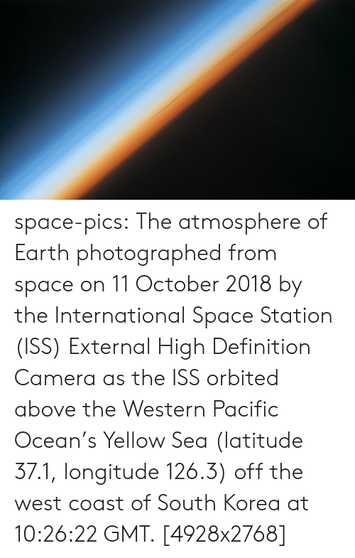 the international: space-pics:  The atmosphere of Earth photographed from space on 11 October 2018 by the International Space Station (ISS) External High Definition Camera as the ISS orbited above the Western Pacific Ocean's Yellow Sea (latitude 37.1, longitude 126.3) off the west coast of South Korea at 10:26:22 GMT. [4928x2768]