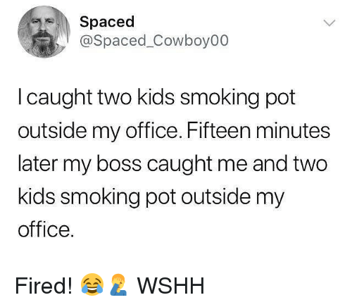 spaced: Spaced  @Spaced_Cowboy00  I caught two kids smoking pot  outside my office. Fifteen minutes  later my boss caught me and two  kids smoking pot outside my  office. Fired! 😂🤦♂️ WSHH