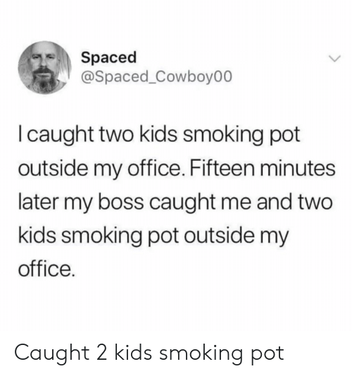 spaced: Spaced  @Spaced_Cowboy00  I caught two kids smoking pot  outside my office. Fifteen minutes  later my boss caught me and two  kids smoking pot outside my  office. Caught 2 kids smoking pot