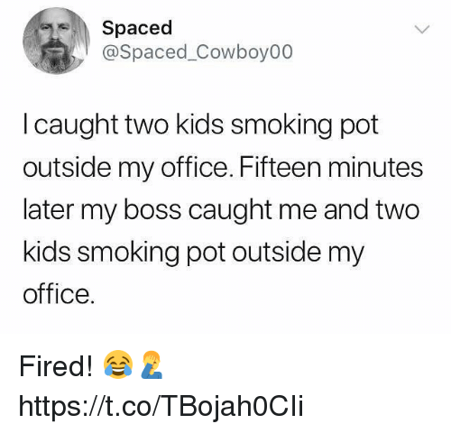spaced: Spaced  @Spaced_Cowboy00  l caught two kids smoking pot  outside my office. Fifteen minutes  later my boss caught me and two  kids smoking pot outside my  office. Fired! 😂🤦♂️ https://t.co/TBojah0CIi