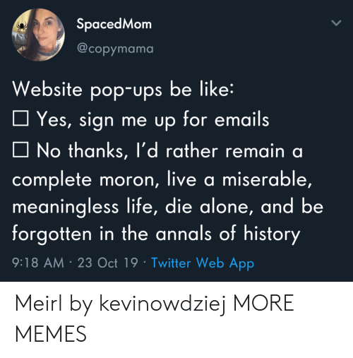 Die Alone: SpacedMom  @copymama  Website pop-ups be like:  Yes, sign me up for emails  No thanks, l'd rather remain a  complete moron, live a miserable,  meaningless life, die alone, and be  forgotten in the annals of history  9:18 AM 23 Oct 19 Twitter Web App Meirl by kevinowdziej MORE MEMES