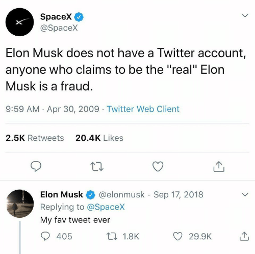 """Twitter, Spacex, and The Real: SpaceX  @Spacex  Elon Musk does not have a Twitter account  anyone who claims to be the """"real"""" Elon  Musk is a fraug  9:59 AM Apr 30, 2009 Twitter Web Client  20.4K Likes  2.5K Retweets  Elon Musk @elonmusk Sep 17, 2018  Replying to @SpaceX  My fav tweet ever  405  th 1.8K"""