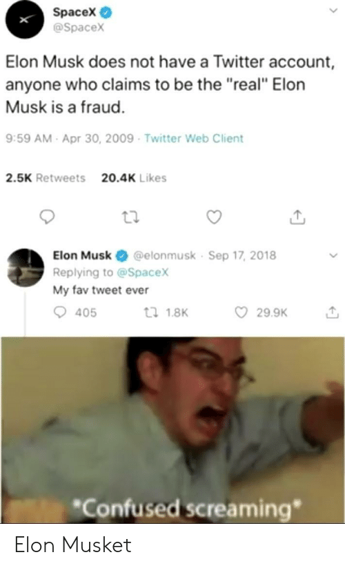 "Confused, Twitter, and Spacex: Spacex  @Spacex  Elon Musk does not have a Twitter account,  anyone who claims to be the ""real"" Elorn  Musk is a fraud.  9:59 AM- Apr 30, 2009 Twitter Web Client  2.5K Retweets  20.4K Likes  Elon Musk @elonmusk Sep 17, 2018  Replying to @Spacex  My fav tweet ever  29.9K  tl 1.8K  405  *Confused screaming"" Elon Musket"