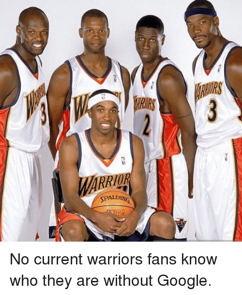 warriors fans: SPALD  SPG  ALDEN No current warriors fans know who they are without Google.