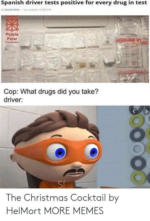 Spanish: Spanish driver tests positive for every drug in test  By Camile lelle  lic updesed 13/016  Policia  Foral  Foruzeingoa  Cop: What drugs did you take?  driver:  Sí The Christmas Cocktail by HelMort MORE MEMES