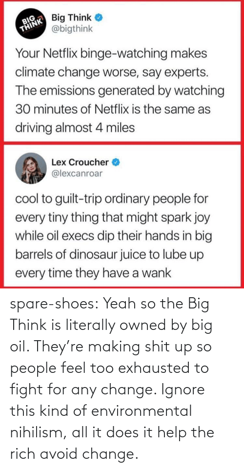 Avoid: spare-shoes:  Yeah so the Big Think is literally owned by big oil. They're making shit up so people feel too exhausted to fight for any change. Ignore this kind of environmental nihilism, all it does it help the rich avoid change.