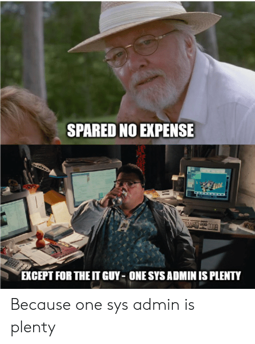 Admin: SPARED NO EXPENSE  EXCEPT FOR THE IT GUY ONE SYS ADMIN IS PLENTY Because one sys admin is plenty