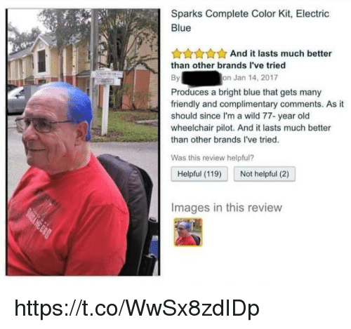 Memes, Blue, and Images: Sparks Complete Color Kit, Electric  Blue  AAAnd it lasts much better  than other brands I've tried  on Jan 14, 2017  Produces a bright blue that gets many  friendly and complimentary comments. As it  should since I'm a wild 77- year old  wheelchair pilot. And it lasts much better  than other brands l've tried.  Was this review helpful?  Helpful (119)  Not helpful (2)  Images in this review https://t.co/WwSx8zdIDp