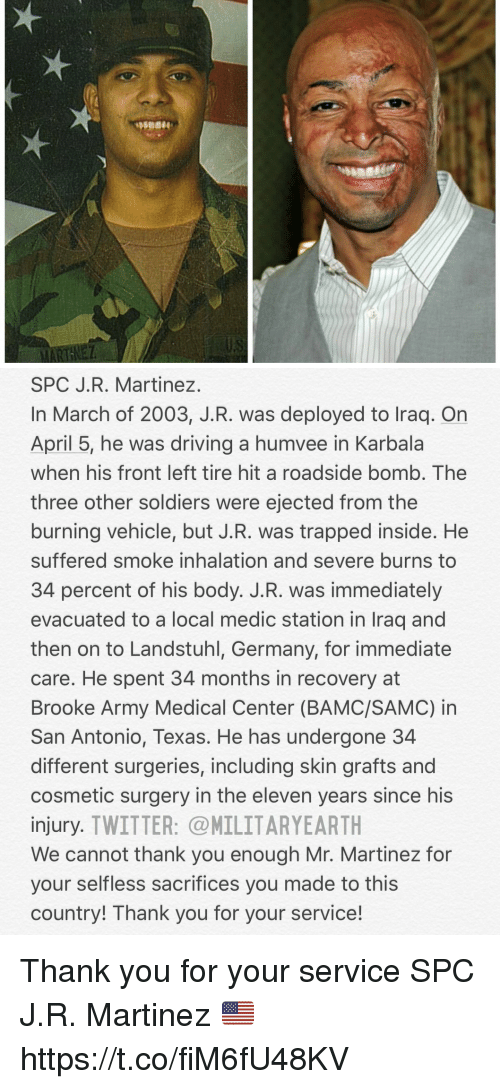 Driving, Memes, and Soldiers: SPC J.R. Martinez  In March of 2003, J.R. was deployed to Iraq. On  April 5, he was driving a humvee in Karbala  when his front left tire hit a roadside bomb, The  three other soldiers were ejected from the  burning vehicle, but J.R. was trapped inside. He  suffered smoke inhalation and severe burns to  34 percent of his body. J.R. was immediately  evacuated to a local medic station in Iraq and  then on to Landstuhl, Germany, for immediate  care. He spent 34 months in recovery at  Brooke Army Medical Center (BAMC/SAMC) in  San Antonio, Texas. He has undergone 34  different surgeries, including skin grafts and  cosmetic surgery in the eleven years since his  injury. TWITTER: MILITARYEARTH  We cannot thank you enough Mr. Martinez for  your selfless sacrifices you made to this  country! Thank you for your service! Thank you for your service SPC J.R. Martinez 🇺🇸 https://t.co/fiM6fU48KV