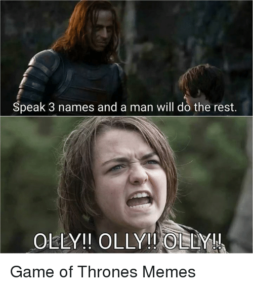 Olly Game Of Thrones: Speak 3 names and a man will do the rest.  OLLY OLLY!! OLLY Game of Thrones Memes