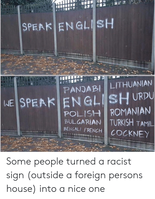 tamil: SPEAK ENGLISH  LITHUANIAN  PANJABI  WE SPEAK ENGLISH URDU  POLISH ROMANIAN  BULGARIAN TURKISH TAMIL  BENGALI FRENCH  COCKNEY Some people turned a racist sign (outside a foreign persons house) into a nice one