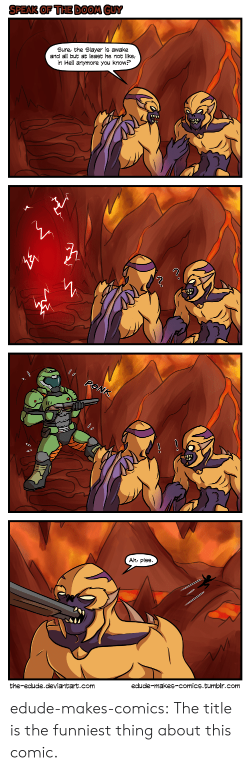 Slayer: SPEAK OF THE DOOM GUY  Sure, the Slayer is awake  and all but at least he not like,  in Hell anymore you know?   RONK  Ah, piss  edude-makes-comics.tumblr.com  the-edude.deviantart.com edude-makes-comics:  The title is the funniest thing about this comic.