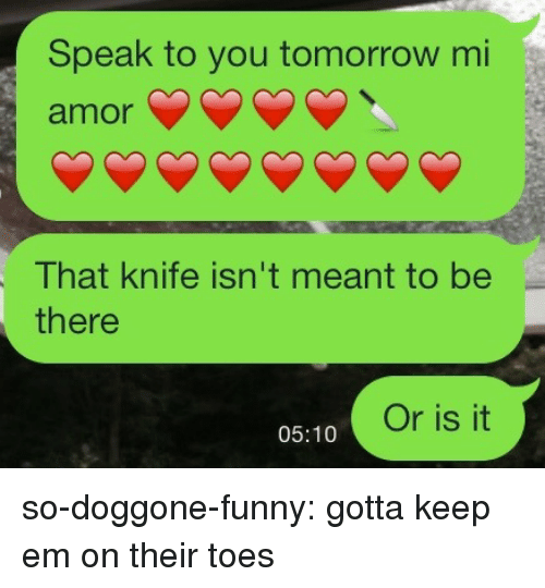 mi amor: Speak to you tomorrow mi  amor  That knife isn't meant to be  there  Or is it  05:10 so-doggone-funny: gotta keep em on their toes