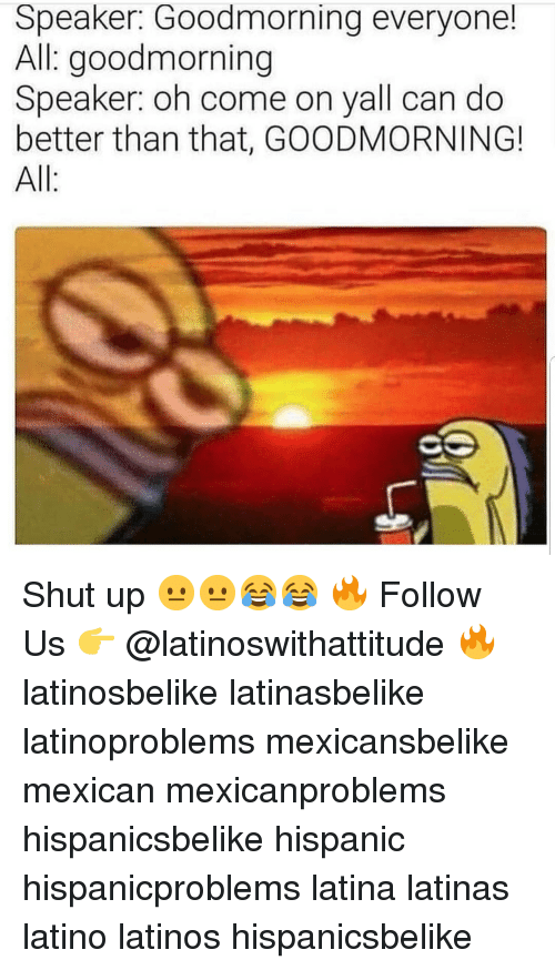 Goodmorning: Speaker: Goodmorning everyone!  All goodmorning  Speaker: oh come on yall can do  better than that, GOODMORNING!  All: Shut up 😐😐😂😂 🔥 Follow Us 👉 @latinoswithattitude 🔥 latinosbelike latinasbelike latinoproblems mexicansbelike mexican mexicanproblems hispanicsbelike hispanic hispanicproblems latina latinas latino latinos hispanicsbelike