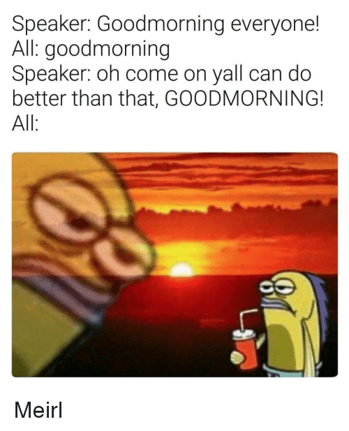 Goodmorning: Speaker: Goodmorning everyone!  All: goodmorning  Speaker: oh come on yall can do  better than that, GOODMORNING!  All Meirl