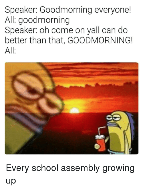 Goodmorning: Speaker: Goodmorning everyone!  All: goodmorning  Speaker: oh come on yall can do  better than that, GOODMORNING!  All Every school assembly growing up