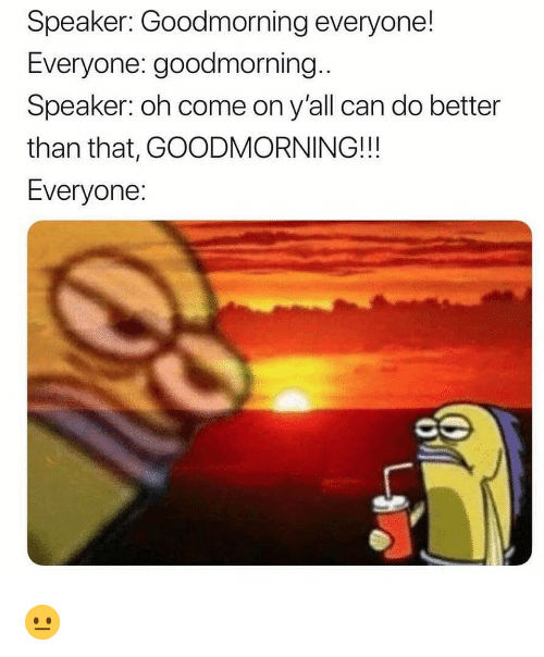 Goodmorning: Speaker: Goodmorning everyone!  Everyone: goodmorning..  Speaker: oh come on y'all can do better  than that, GOODMORNING!!!  Everyone 😐