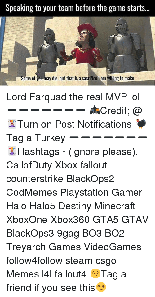 Farquad: Speaking to your team before the game starts.  Some of  ay die, but that is a sacrifice l am willing to make Lord Farquad the real MVP lol ➖➖➖➖➖➖➖ 🎮Credit; @ 🃏Turn on Post Notifications 🦃Tag a Turkey ➖➖➖➖➖➖➖ 🃏Hashtags - (ignore please). CallofDuty Xbox fallout counterstrike BlackOps2 CodMemes Playstation Gamer Halo Halo5 Destiny Minecraft XboxOne Xbox360 GTA5 GTAV BlackOps3 9gag BO3 BO2 Treyarch Games VideoGames follow4follow steam csgo Memes l4l fallout4 😏Tag a friend if you see this😏