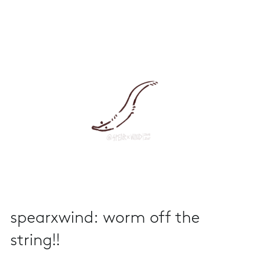 Off: spearxwind:  worm off the string!!
