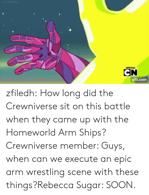 Soon..., Tumblr, and Wrestling: SPECIAL  CN  gifs.com zfiledh:  How long did the Crewniverse sit on this battle when they came up with the Homeworld Arm Ships?Crewniverse member: Guys, when can we execute an epic arm wrestling scene with these things?Rebecca Sugar: SOON.