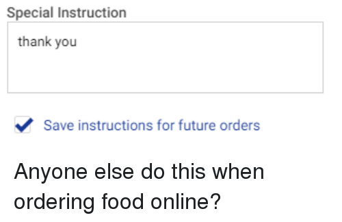 Ordering Food: Special Instruction  thank you  Save instructions for future orders Anyone else do this when ordering food online?