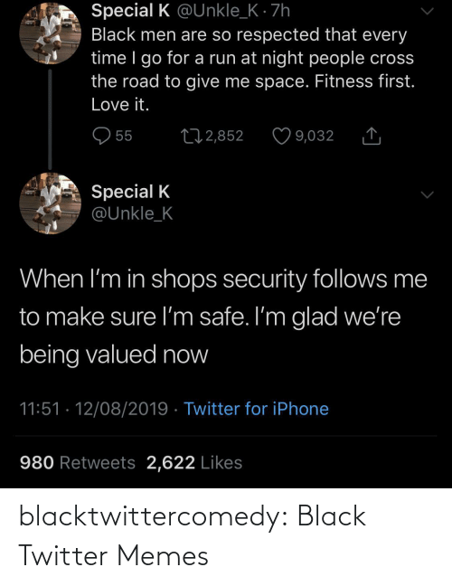 Retweets: Special K @Unkle_K · 7h  Black men are so respected that every  time I go for a run at night people cross  the road to give me space. Fitness first.  Love it.  O 55  27 2,852  9,032  Special K  @Unkle_K  When I'm in shops security follows me  to make sure I'm safe. I'm glad we're  being valued now  11:51 · 12/08/2019 · Twitter for iPhone  980 Retweets 2,622 Likes blacktwittercomedy:  Black Twitter Memes