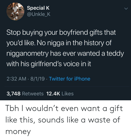The History Of: Special K  @Unkle_K  Stop buying your boyfriend gifts that  you'd like. No nigga in the history of  nigganometry has ever wanted a teddy  with his girlfriend's voice in it  2:32 AM 8/1/19 Twitter for iPhone  3,748 Retweets 12.4K Likes Tbh I wouldn't even want a gift like this, sounds like a waste of money