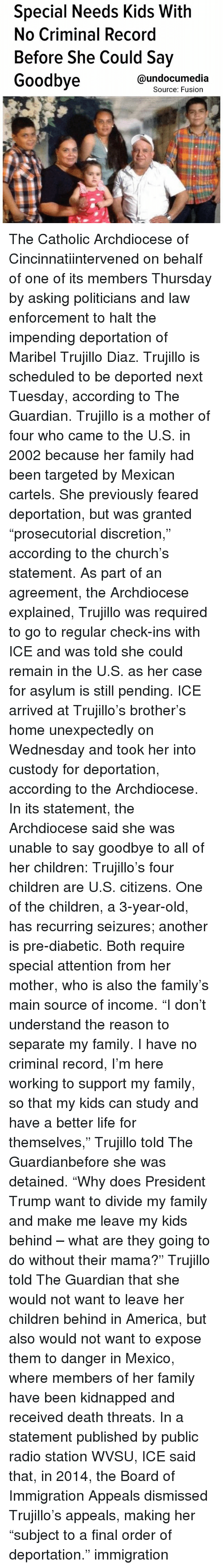 """Discretion: Special Needs Kids With  No Criminal Record  Before She Could Say  Goodbye  @undocumedia  Source: Fusion The Catholic Archdiocese of Cincinnatiintervened on behalf of one of its members Thursday by asking politicians and law enforcement to halt the impending deportation of Maribel Trujillo Diaz. Trujillo is scheduled to be deported next Tuesday, according to The Guardian. Trujillo is a mother of four who came to the U.S. in 2002 because her family had been targeted by Mexican cartels. She previously feared deportation, but was granted """"prosecutorial discretion,"""" according to the church's statement. As part of an agreement, the Archdiocese explained, Trujillo was required to go to regular check-ins with ICE and was told she could remain in the U.S. as her case for asylum is still pending. ICE arrived at Trujillo's brother's home unexpectedly on Wednesday and took her into custody for deportation, according to the Archdiocese. In its statement, the Archdiocese said she was unable to say goodbye to all of her children: Trujillo's four children are U.S. citizens. One of the children, a 3-year-old, has recurring seizures; another is pre-diabetic. Both require special attention from her mother, who is also the family's main source of income. """"I don't understand the reason to separate my family. I have no criminal record, I'm here working to support my family, so that my kids can study and have a better life for themselves,"""" Trujillo told The Guardianbefore she was detained. """"Why does President Trump want to divide my family and make me leave my kids behind – what are they going to do without their mama?"""" Trujillo told The Guardian that she would not want to leave her children behind in America, but also would not want to expose them to danger in Mexico, where members of her family have been kidnapped and received death threats. In a statement published by public radio station WVSU, ICE said that, in 2014, the Board of Immigration Appeals dismissed Trujillo's a"""