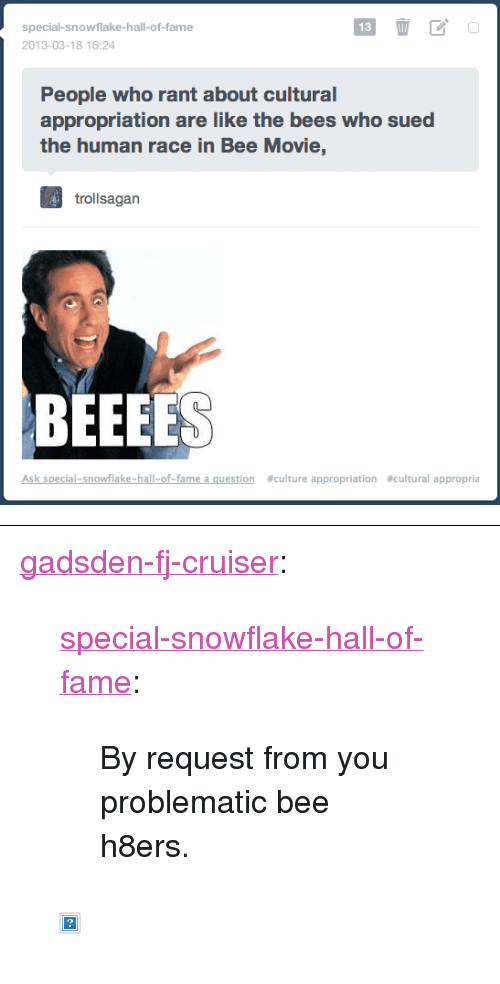 """uproxx: special-snowflake-hall-of-fame  13  2013-03-18 16:24  People who rant about cultural  appropriation are like the bees who sued  the human race in Bee Movie,  trollsagan  BEEEES  Ask special-snowflake-hall-of-fame a question  #culture appropriation  #cultural appropria <p><a href=""""http://gadsden-fj-cruiser.tumblr.com/post/45696655223/special-snowflake-hall-of-fame-by-request-from"""" class=""""tumblr_blog"""">gadsden-fj-cruiser</a>:</p>  <blockquote><p><a class=""""tumblr_blog"""" href=""""http://special-snowflake-hall-of-fame.tumblr.com/post/45696384601/by-request-from-you-problematic-bee-h8ers"""">special-snowflake-hall-of-fame</a>:</p> <blockquote> <p>By request from you problematic bee h8ers.</p> </blockquote> <p><img alt="""""""" src=""""http://cdn.fd.uproxx.com/wp-content/uploads/2010/11/Oprahs-Bees.gif""""/></p></blockquote>"""