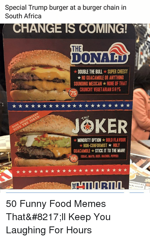 stick it: Special Trump burger at a burger chain in  South Africa  CHANGE IS COMING  THE  DONAD  ★ DOUBLE THE BULL-SUPER CHEESY  ★ NO GUACAMOLE OR ANYTHING  SOUNDING MEXICAN ★ NONE OF THAT  CRUNCHY VEGETARIAN S #1%  75  JOKER  MINORITY OPTIONBOLD FLAVOUR  NON-CONFORMISTHOLY  GUACAMOLE ★ STICK IT TO THE MAN  1  65GUAC, MAYO, BEE, ACHOS, PEER 50 Funny Food Memes That'll Keep You Laughing For Hours