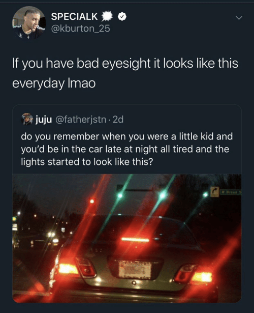 Bad, Car, and Lights: SPECIALK  @kburton_25  If you have bad eyesight it looks like this  everyday Imao  juju @fatherjstn 2d  do you remember when you were a little kid and  you'd be in the car late at night all tired and the  lights started to look like this?  W Broad S