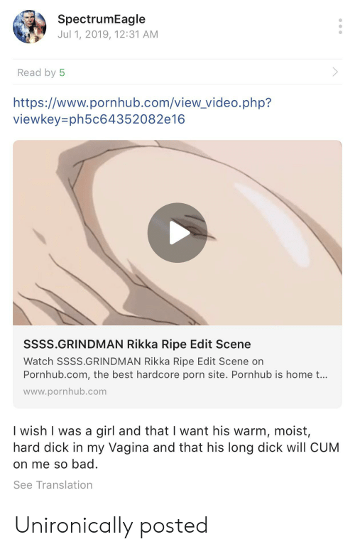 Rikka: SpectrumEagle  Jul 1, 2019, 12:31 AM  Read by 5  https://www.pornhub.com/view_video.php?  viewkey=ph5c64352082e16  SSSS.GRINDMAN Rikka Ripe Edit Scene  Watch SSSS.GRINDMAN Rikka Ripe Edit Scene on  Pornhub.com, the best hardcore porn site. Pornhub is home t...  www.pornhub.com  I wish I was a girl and that want his warm, moist,  hard dick in my Vagina and that his long dick will CUM  on me so bad.  See Translation Unironically posted