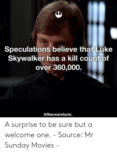 Luke Skywalker: Speculations believe that Luke  Skywalker has a kill count of  over 360,000.  @Starwarsfacts  一 A surprise to be sure but a welcome one. - Source: Mr Sunday Movies -