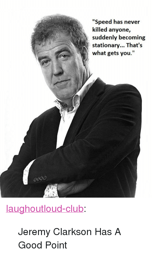 "Jeremy Clarkson: ""Speed has never  killed anyone,  suddenly becoming  stationary... That's  what gets you. <p><a href=""http://laughoutloud-club.tumblr.com/post/173400849079/jeremy-clarkson-has-a-good-point"" class=""tumblr_blog"">laughoutloud-club</a>:</p>  <blockquote><p>Jeremy Clarkson Has A Good Point</p></blockquote>"