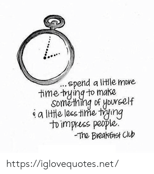 Breakfast: .spend a litle more  time tying to make  Soměthing of yourself  a lite les tine ting  to impress people.  The Breakfast Club https://iglovequotes.net/
