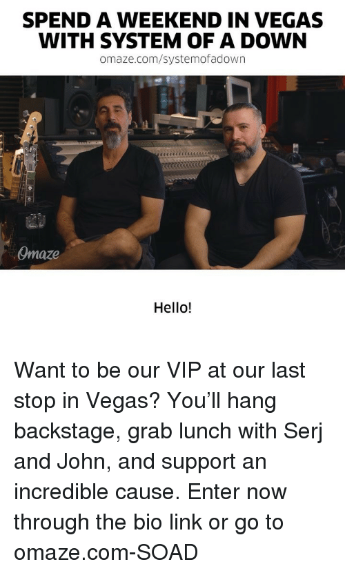 Hello, Memes, and Las Vegas: SPEND A WEEKEND IN VEGAS  WITH SYSTEM OF A DOWN  omaze.com/systemofadown  Omaze  Hello! Want to be our VIP at our last stop in Vegas? You'll hang backstage, grab lunch with Serj and John, and support an incredible cause. Enter now through the bio link or go to omaze.com-SOAD