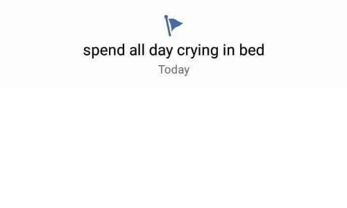 Crying, Today, and Day: spend all day crying in bed  Today